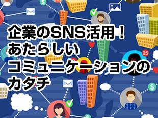 企業のSNS活用!あたらしいコミュニケーションのカタチ