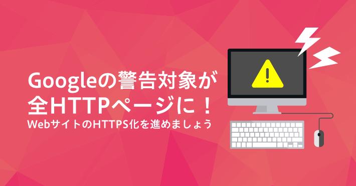 Googleの警告対象が全HTTPページに!webサイトのHTTPS化を進めましょう