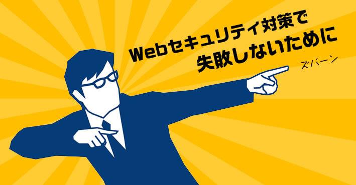 Webセキュリティ対策で失敗しないために